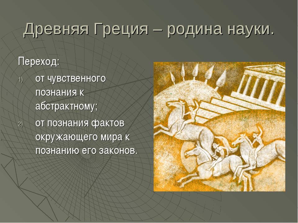 Древняя Греция – родина науки. Переход: от чувственного познания к абстрактно...