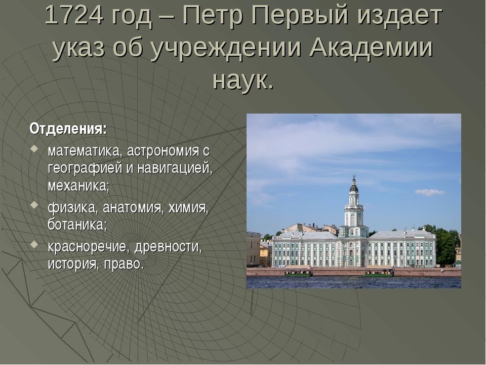 1724 год – Петр Первый издает указ об учреждении Академии наук. Отделения: ма...