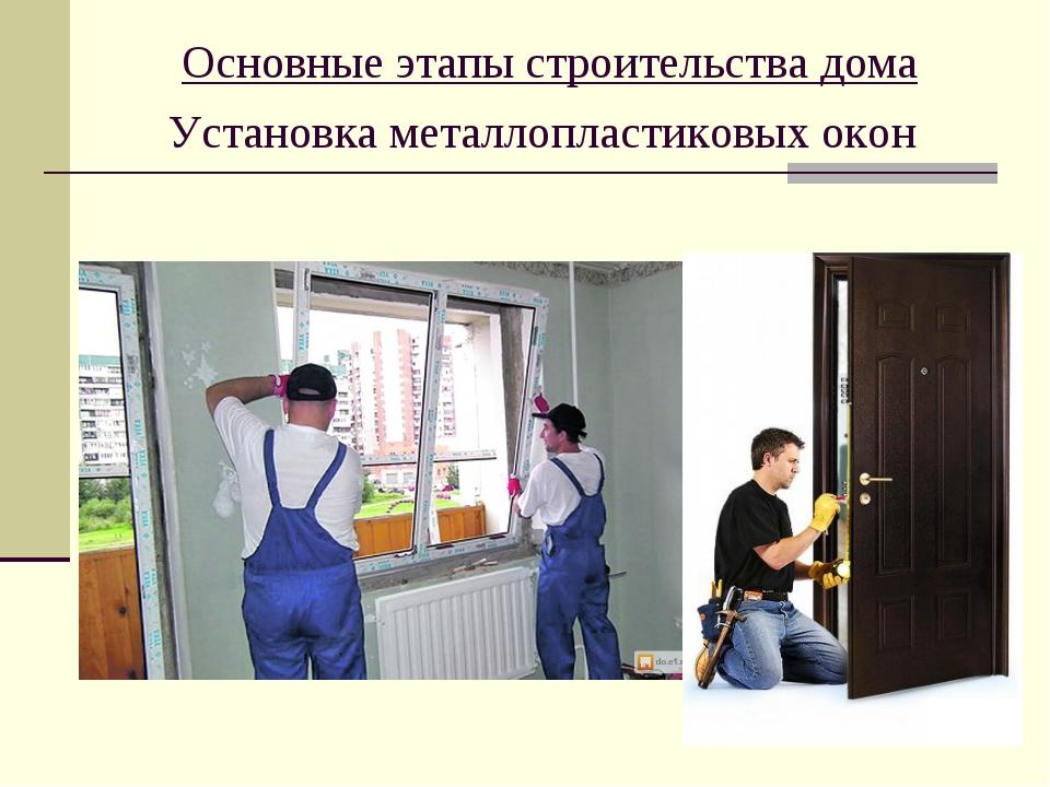 Основные этапы строительства дома Установка металлопластиковых окон