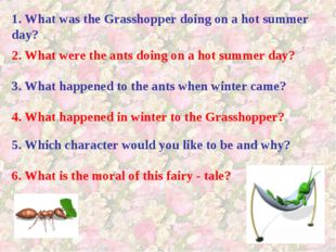 1. What was the Grasshopper doing on a hot summer day? 2. What were the ants