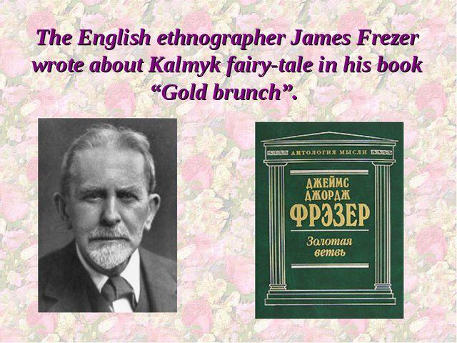 The English ethnographer James Frezer wrote about Kalmyk fairy-tale in his bo...