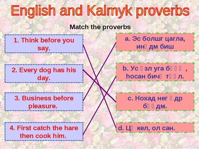Match the proverbs 1. Think before you say. 2. Every dog has his day. 3. Busi...