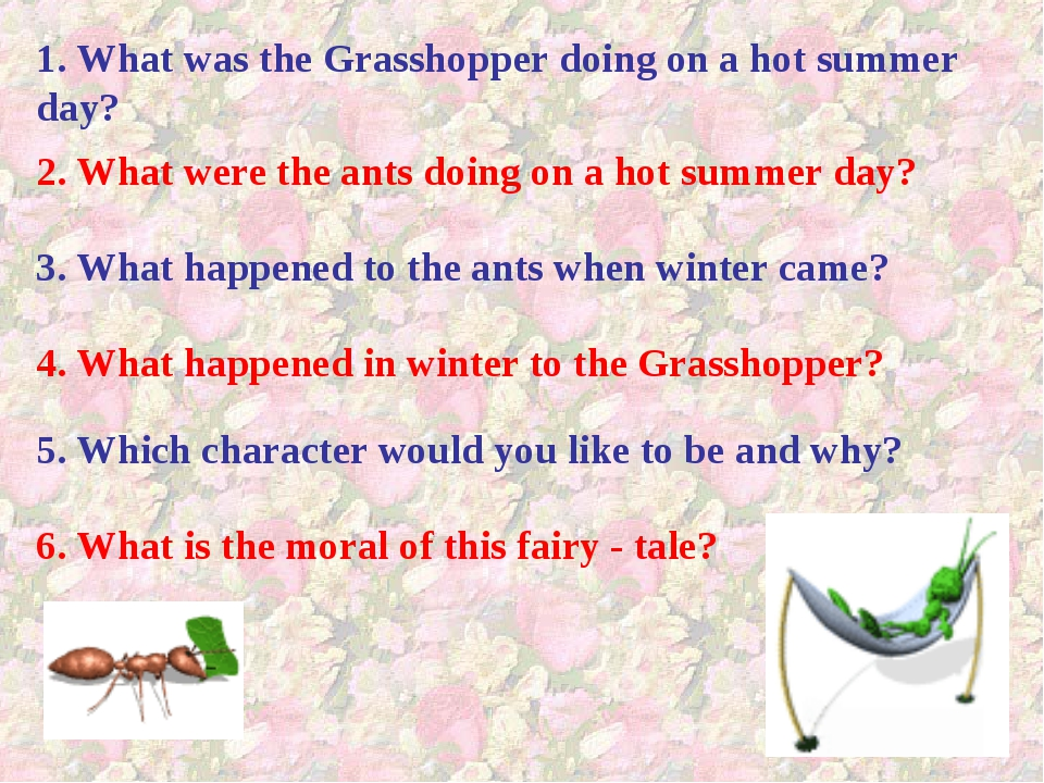 1. What was the Grasshopper doing on a hot summer day? 2. What were the ants...