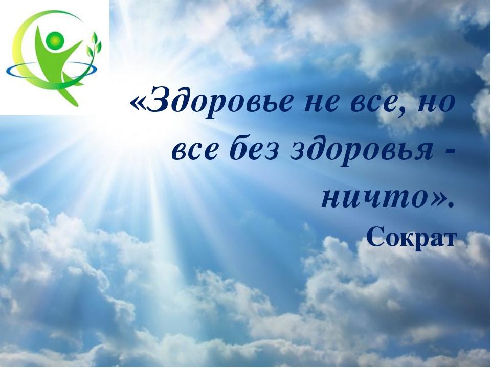 «Здоровье не все, но все без здоровья - ничто». Сократ