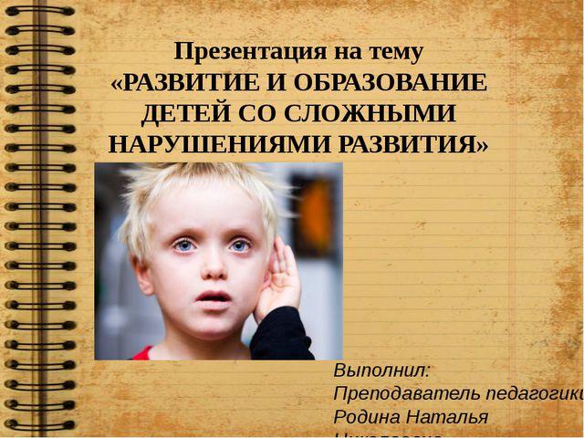 Презентация на тему «РАЗВИТИЕ И ОБРАЗОВАНИЕ ДЕТЕЙ СО СЛОЖНЫМИ НАРУШЕНИЯМИ РА...