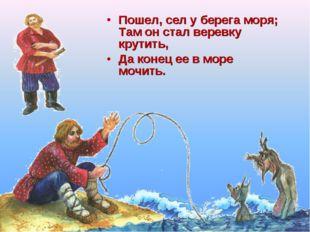 Пошел, сел у берега моря; Там он стал веревку крутить, Да конец ее в море моч