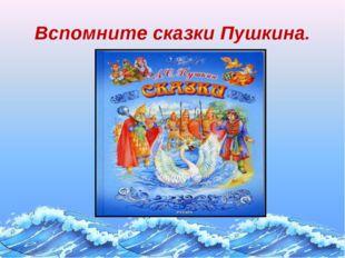 Вспомните сказки Пушкина.