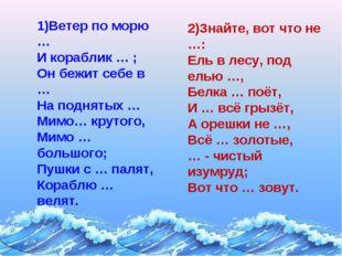 1)Ветер по морю … И кораблик … ; Он бежит себе в … На поднятых … Мимо… крутог
