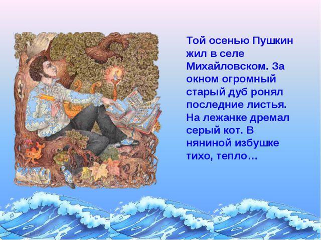 Той осенью Пушкин жил в селе Михайловском. За окном огромный старый дуб ронял...