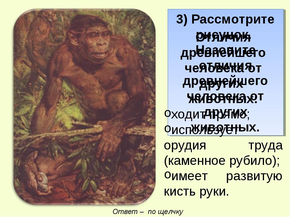 3) Рассмотрите рисунок. Назовите отличия древнейшего человека от других живот...