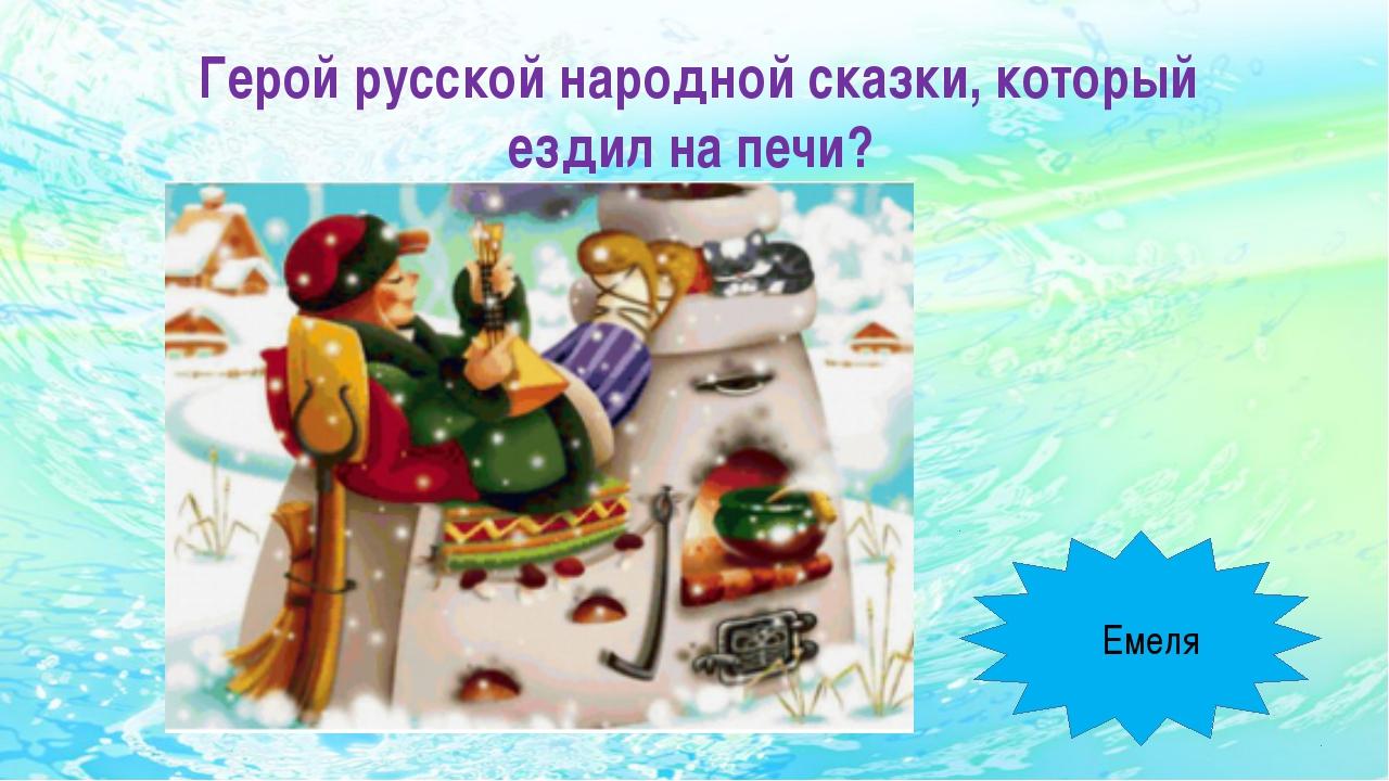 Герой русской народной сказки, который ездил на печи? Емеля