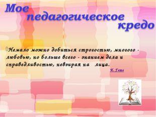 Немало можно добиться строгостью, многого - любовью, но больше всего - знани