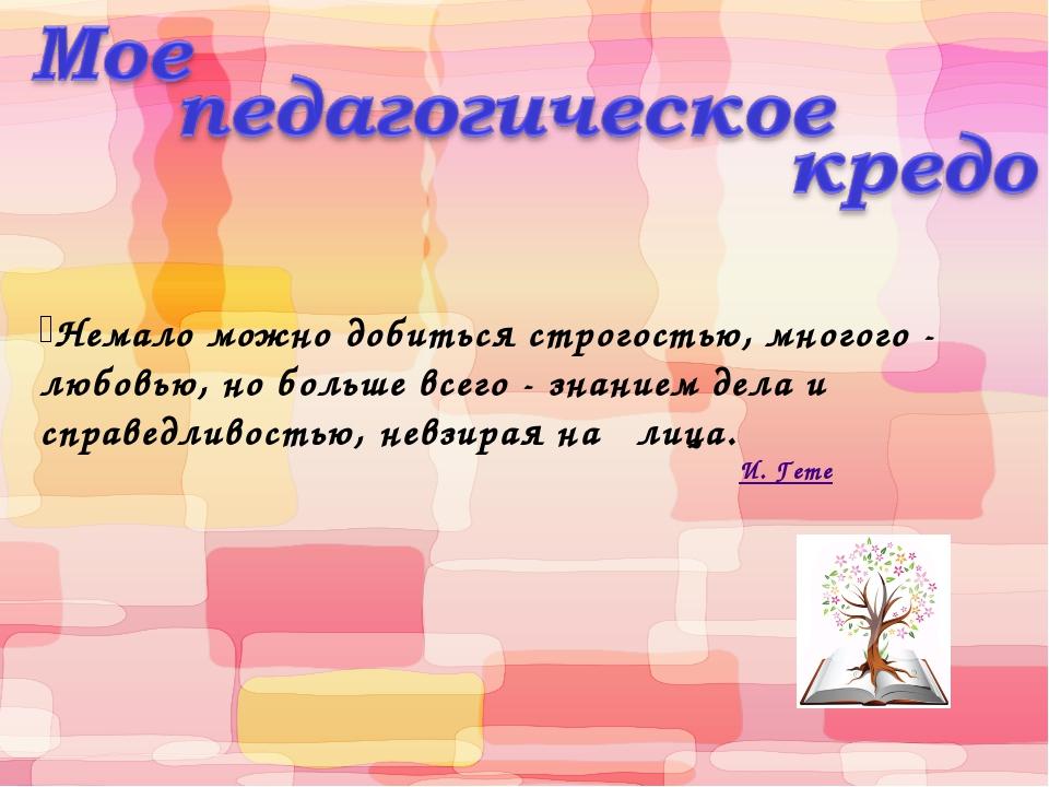 Немало можно добиться строгостью, многого - любовью, но больше всего - знани...