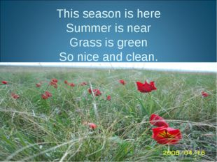 This season is here Summer is near Grass is green So nice and clean.