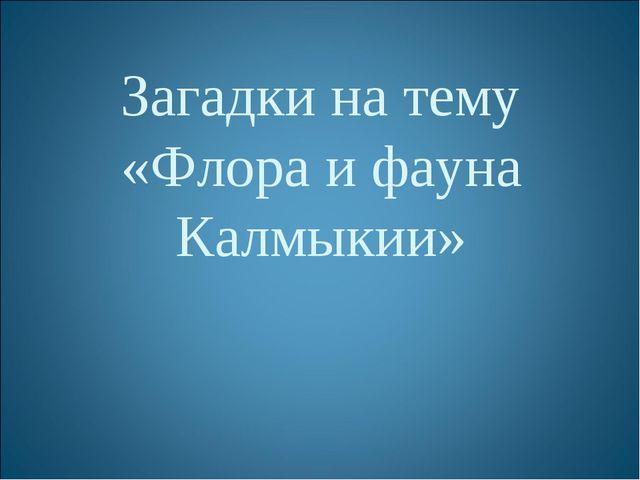 Загадки на тему «Флора и фауна Калмыкии»