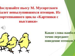 Послушайте пьесу М. Мусоргского «Балет невылупившихся птенцов. Из фортепианно