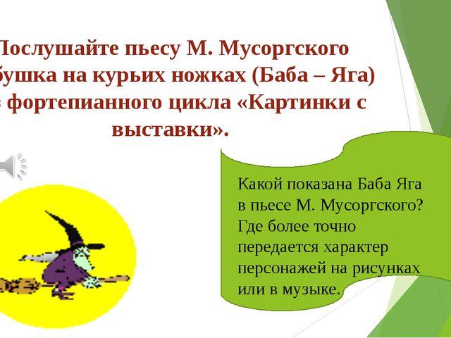 Послушайте пьесу М. Мусоргского Избушка на курьих ножках (Баба – Яга) Из форт...
