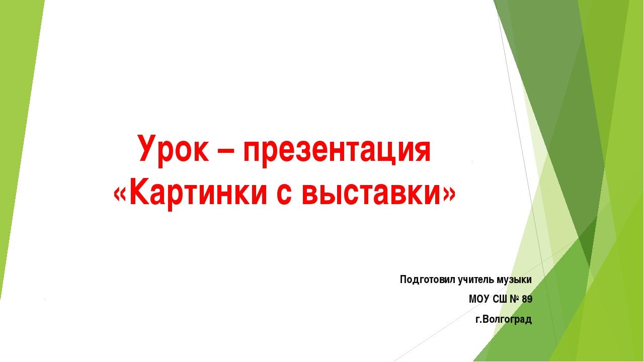 Урок – презентация «Картинки с выставки» Подготовил учитель музыки МОУ СШ № 8...