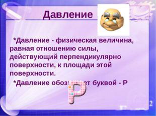 *Давление - физическая величина, равная отношению силы, действующий перпенди