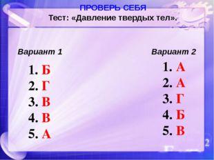 ПРОВЕРЬ СЕБЯ Тест: «Давление твердых тел». Вариант 1 Вариант 2 Б Г В В А А А