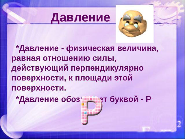 *Давление - физическая величина, равная отношению силы, действующий перпенди...