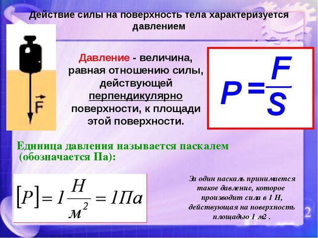 Действие силы на поверхность тела характеризуется давлением Давление - величи...
