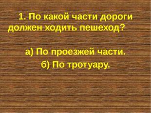 1. По какой части дороги должен ходить пешеход? а) По проезжей части. б) По т