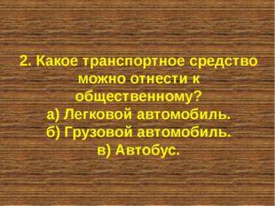 2. Какое транспортное средство можно отнести к общественному? а) Легковой авт
