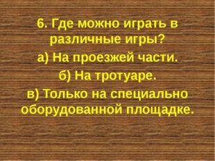 6. Где можно играть в различные игры? а) На проезжей части. б) На тротуаре. в
