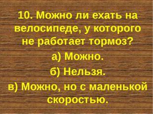 10. Можно ли ехать на велосипеде, у которого не работает тормоз? а) Можно. б)