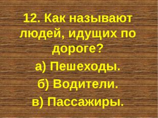 12. Как называют людей, идущих по дороге? а) Пешеходы. б) Водители. в) Пассаж