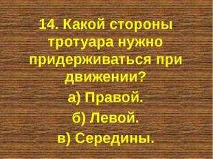 14. Какой стороны тротуара нужно придерживаться при движении? а) Правой. б) Л