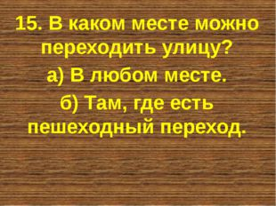 15. В каком месте можно переходить улицу? а) В любом месте. б) Там, где есть