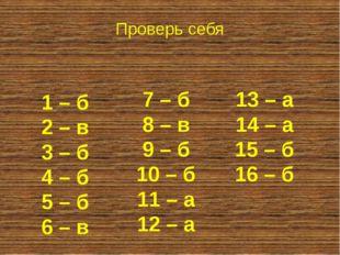1 – б 2 – в 3 – б 4 – б 5 – б 6 – в Проверь себя 7 – б 8 – в 9 – б 10 – б 11
