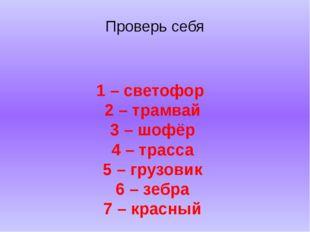 Проверь себя 1 – светофор 2 – трамвай 3 – шофёр 4 – трасса 5 – грузовик 6 – з