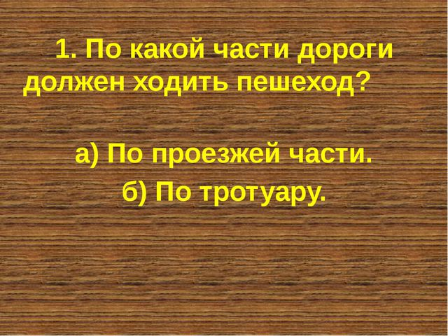 1. По какой части дороги должен ходить пешеход? а) По проезжей части. б) По т...