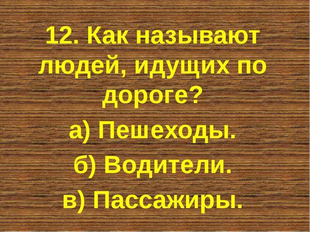 12. Как называют людей, идущих по дороге? а) Пешеходы. б) Водители. в) Пассаж...