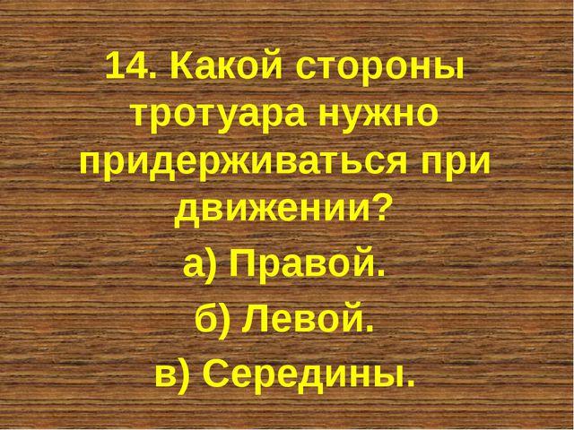 14. Какой стороны тротуара нужно придерживаться при движении? а) Правой. б) Л...