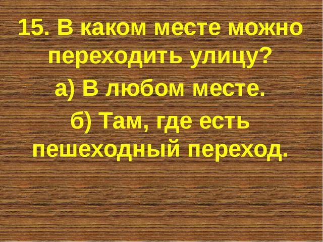 15. В каком месте можно переходить улицу? а) В любом месте. б) Там, где есть...