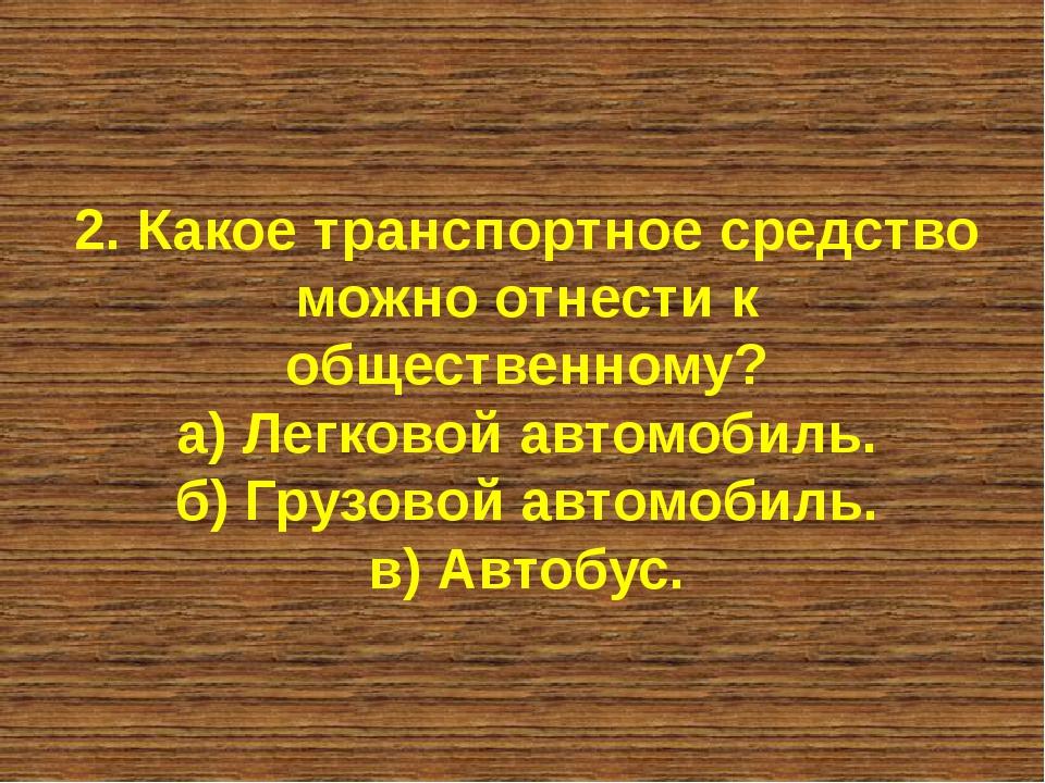 2. Какое транспортное средство можно отнести к общественному? а) Легковой авт...