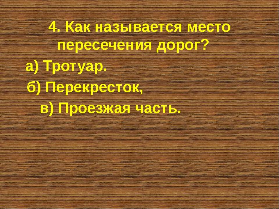 4. Как называется место пересечения дорог? а) Тротуар. б) Перекресток, в) Про...