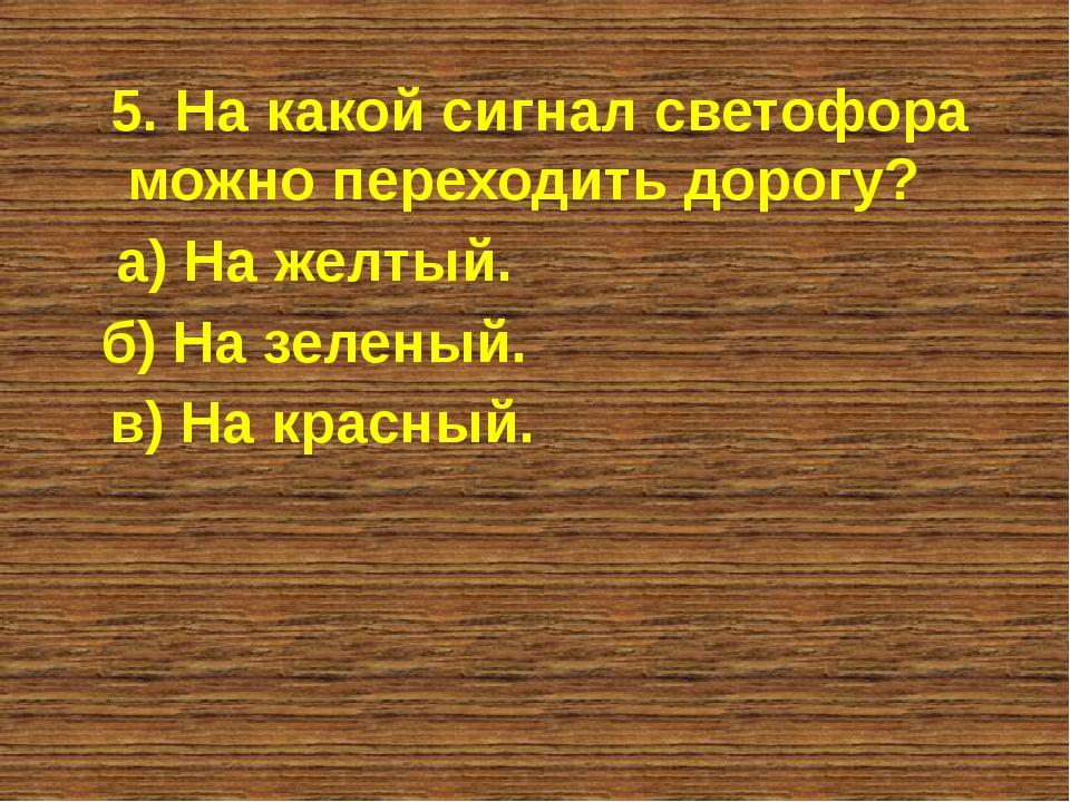 5. На какой сигнал светофора можно переходить дорогу? а) На желтый. б) На зел...