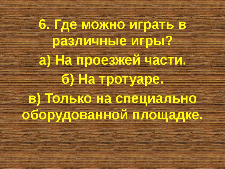 6. Где можно играть в различные игры? а) На проезжей части. б) На тротуаре. в...