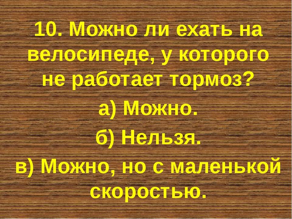 10. Можно ли ехать на велосипеде, у которого не работает тормоз? а) Можно. б)...