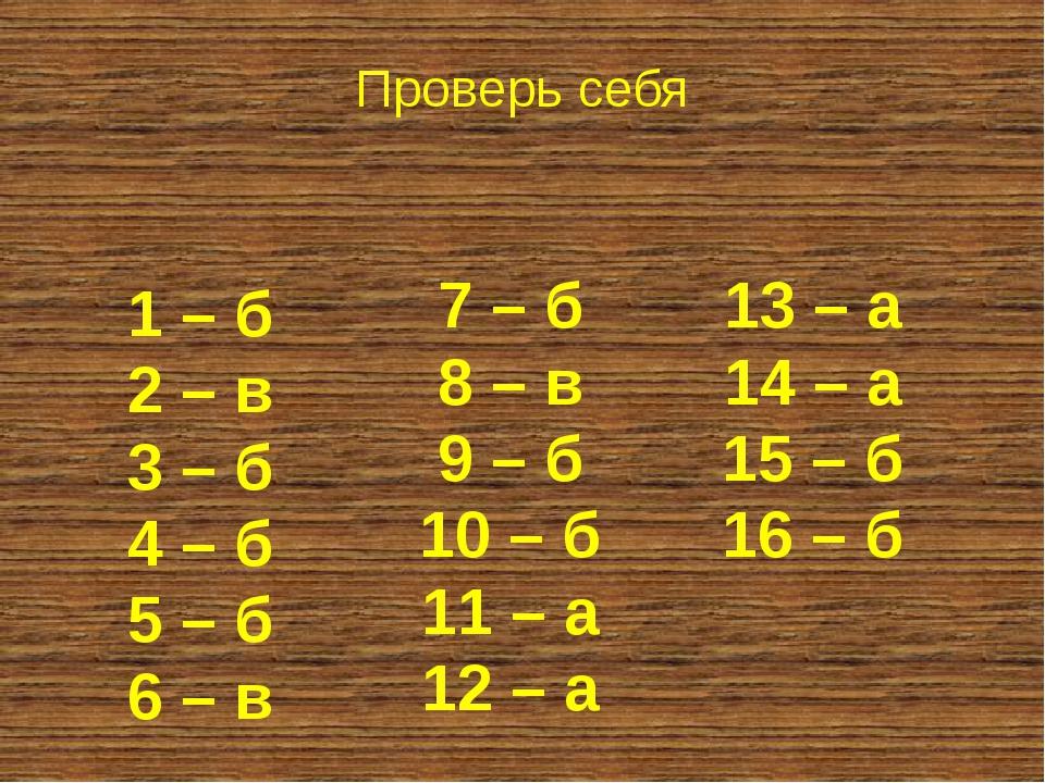1 – б 2 – в 3 – б 4 – б 5 – б 6 – в Проверь себя 7 – б 8 – в 9 – б 10 – б 11...