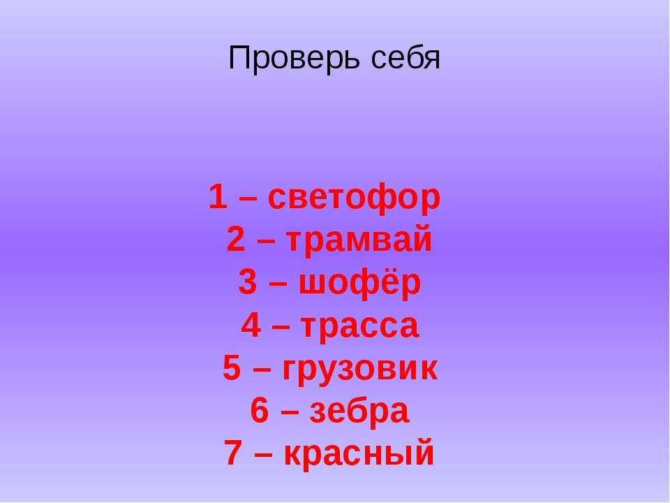 Проверь себя 1 – светофор 2 – трамвай 3 – шофёр 4 – трасса 5 – грузовик 6 – з...