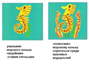 украшаем морского конька чешуйками -ставим пятнышки «помогаем» морскому коньк