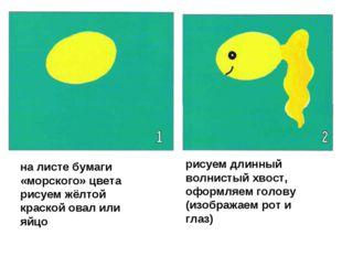 на листе бумаги «морского» цвета рисуем жёлтой краской овал или яйцо рисуем д