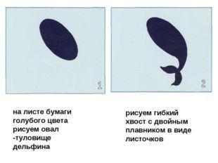 на листе бумаги голубого цвета рисуем овал -туловище дельфина рисуем гибкий х