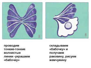 проводим тонкие-тонкие волнистые линии -украшаем «бабочку» складываем «бабочк